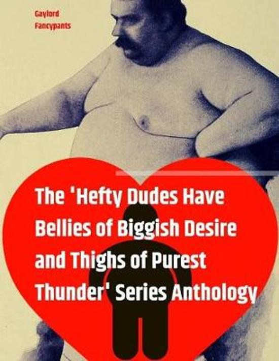 The 'hefty Dudes Have Bellies of Biggish Desire and Thighs of Purest Thunder' Series Anthology