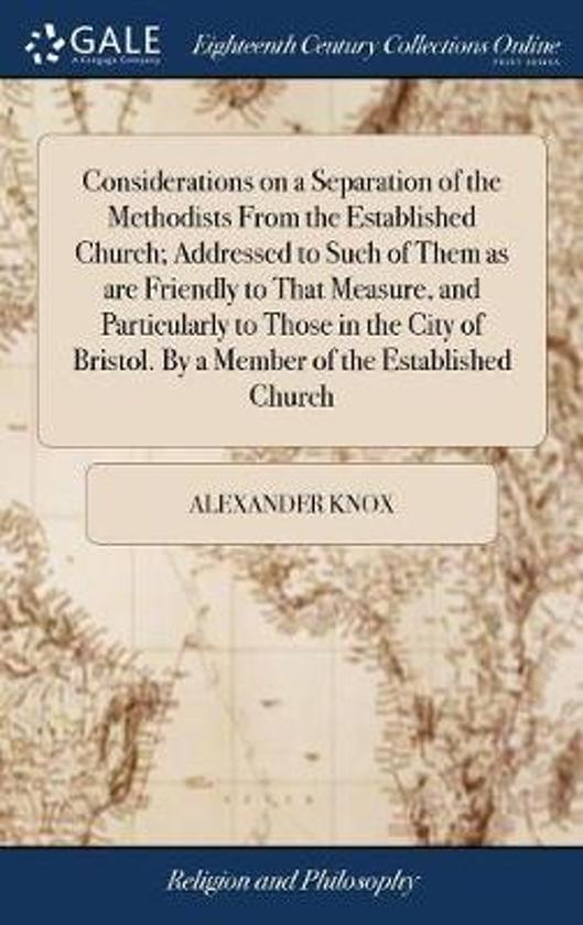 Considerations on a Separation of the Methodists from the Established Church; Addressed to Such of Them as Are Friendly to That Measure, and Particularly to Those in the City of Bristol. by a Member of the Established Church