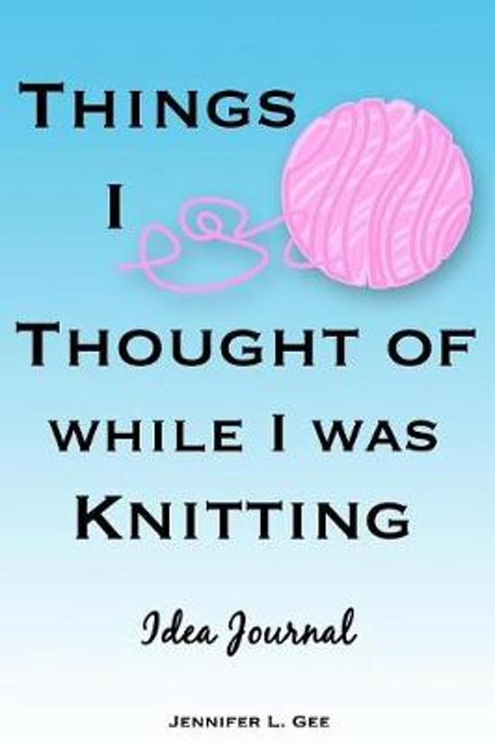 Things I Thought of While I Was Knitting Idea Journal