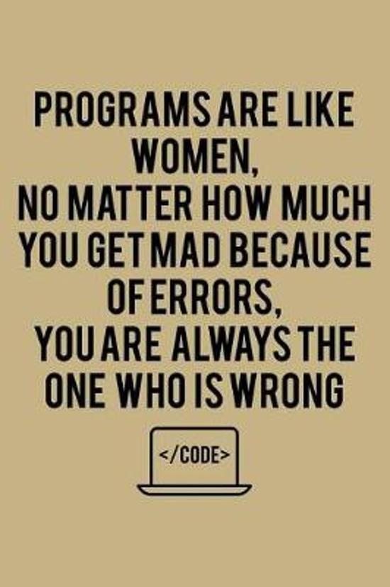 Programs Are Like Women, No Matter How Much You Get Mad Because Of Errors, You Are Always The One Who Is Wrong