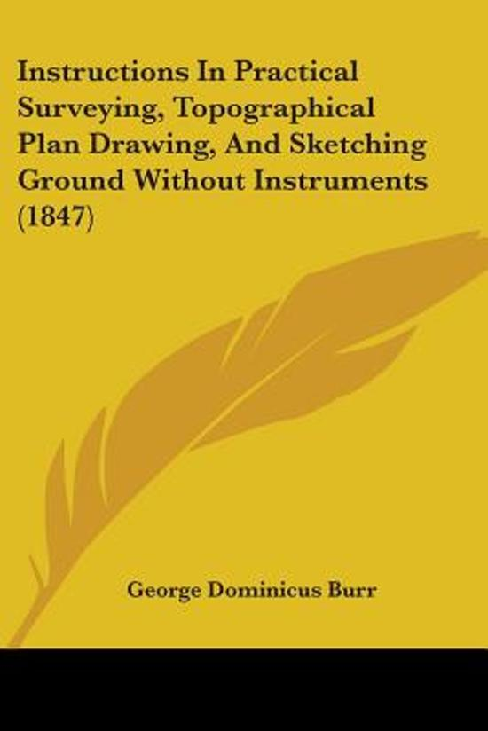 Instructions In Practical Surveying, Topographical Plan Drawing, And Sketching Ground Without Instruments (1847)