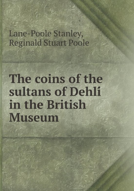 The Coins of the Sultans of Dehlí In the British Museum