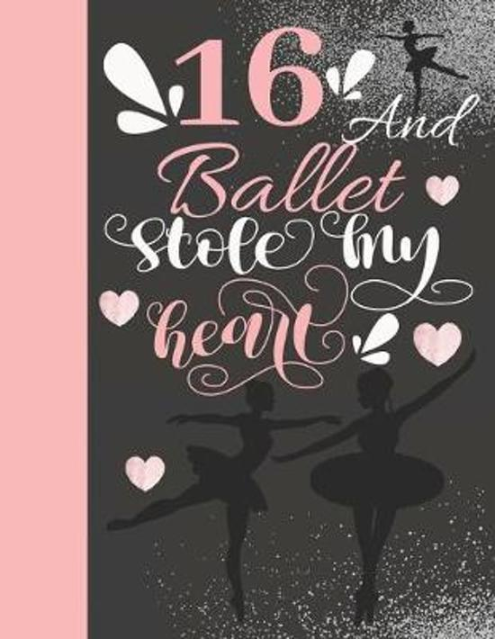 16 And Ballet Stole My Heart: Sketchbook Activity Book Gift For On Point Teen Girls - Ballerina Sketchpad To Draw And Sketch In