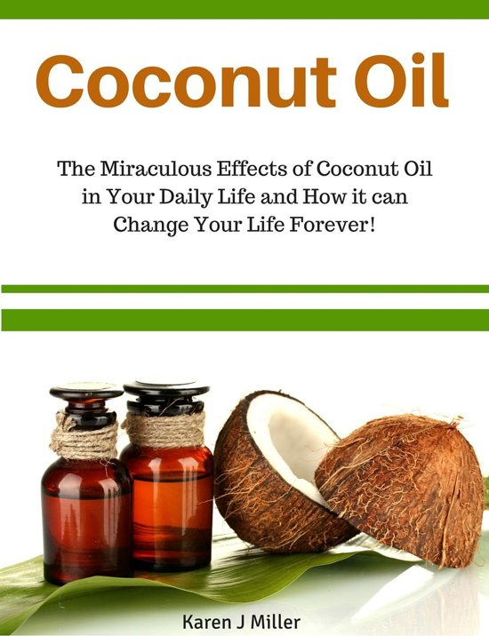 Coconut Oil The Miraculous Effects of Coconut Oil in Your Daily Life and How it can Change Your Life Forever!
