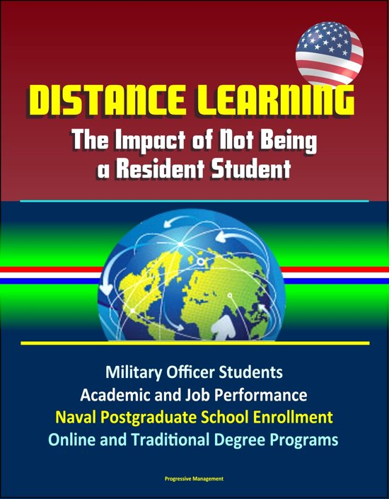 Distance Learning: The Impact of Not Being a Resident Student - Military Officer Students, Academic and Job Performance, Naval Postgraduate School Enrollment, Online and Traditional Degree Programs