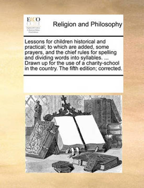 Lessons for Children Historical and Practical; To Which Are Added, Some Prayers, and the Chief Rules for Spelling and Dividing Words Into Syllables. ... Drawn Up for the Use of a Charity-School in the Country. the Fifth Edition; Corrected