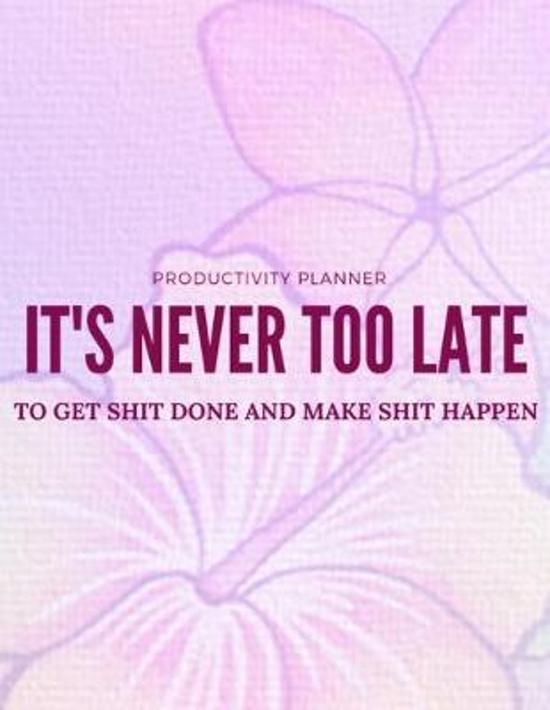 It's Never Too Late to Get Shit Done and Make Shit Happen: Productivity Planner: A Goal Setting and Keeping Resource for All Your Project and Personal