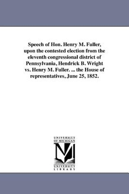 Speech of Hon. Henry M. Fuller, Upon the Contested Election from the Eleventh Congressional District of Pennsylvania, Hendrick B. Wright vs. Henry M. Fuller. ... the House of Representatives, June 25, 1852.
