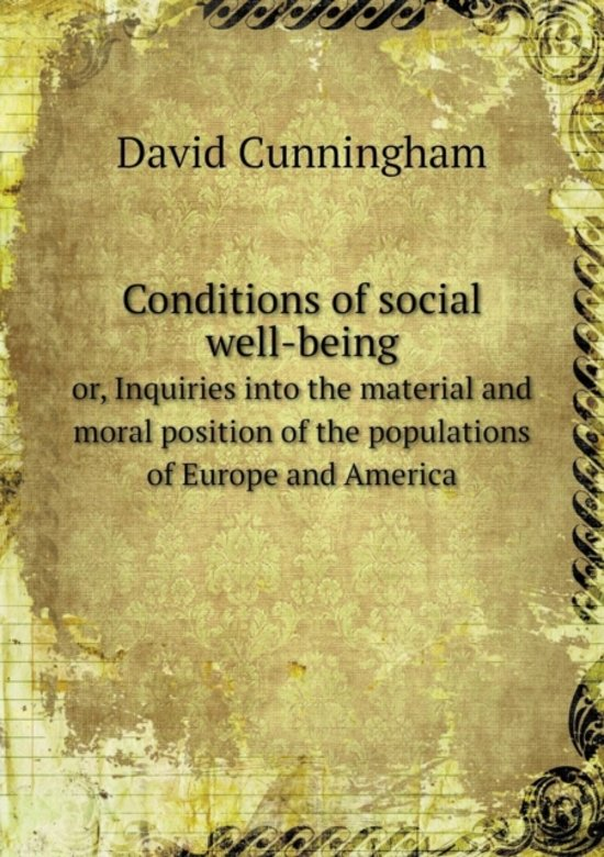 Conditions of Social Well-Being Or, Inquiries Into the Material and Moral Position of the Populations of Europe and America