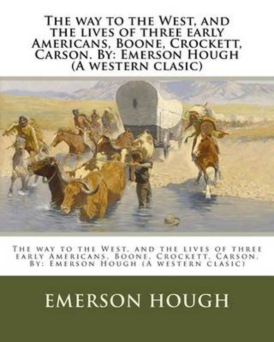 The Way to the West, and the Lives of Three Early Americans, Boone, Crockett, Carson. by