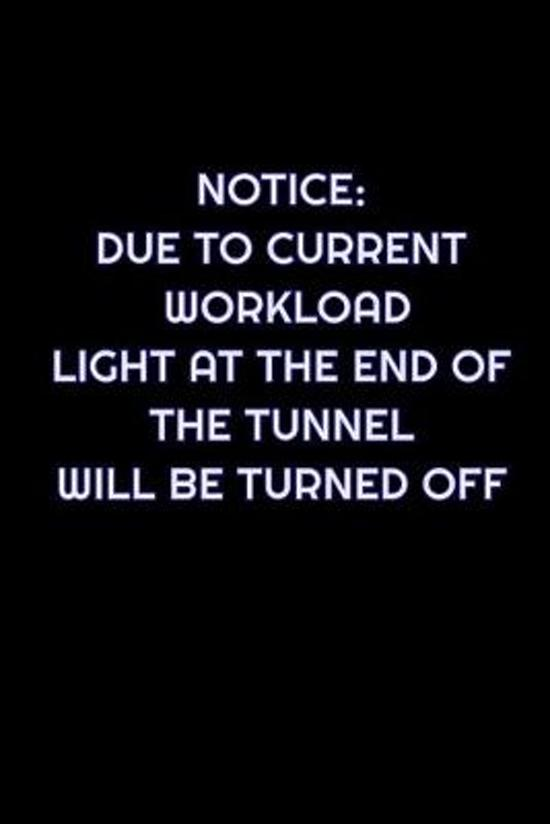 Notice: Due To Current Workload, Light At The End Of The Tunnel Will Be Turned Off: Lined Blank Notebook Journal With Funny Sa
