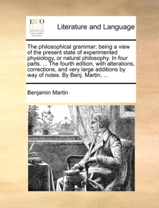 The Philosophical Grammar; Being a View of the Present State of Experimented Physiology, or Natural Philosophy. in Four Parts. ... the Fourth Edition, with Alterations, Corrections, and Very Large Additions by Way of Notes. by Benj. Martin,