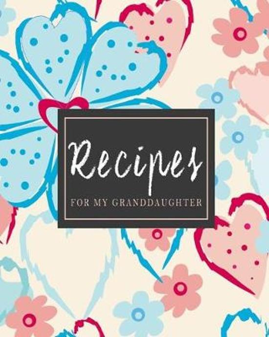 Recipes For My Granddaughter: Pretty Stylish Floral Recipe Book Planner Journal Notebook Organizer Gift - Favorite Family Serving Ingredients Prepar