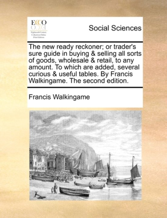 The New Ready Reckoner; Or Trader's Sure Guide in Buying & Selling All Sorts of Goods, Wholesale & Retail, to Any Amount. to Which Are Added, Several Curious & Useful Tables. by Francis Walkingame. the Second Edition.