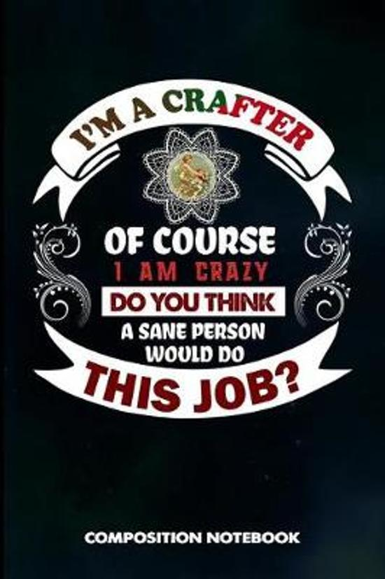 I Am a Crafter of Course I Am Crazy Do You Think a Sane Person Would Do This Job