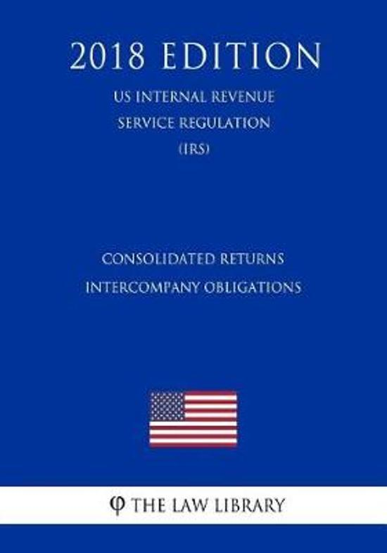 Consolidated Returns - Intercompany Obligations (Us Internal Revenue Service Regulation) (Irs) (2018 Edition)