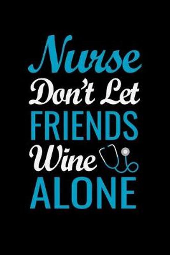 Nurse don't let friends wine alone: Best Nurse inspirationl gift for nurseeing student Blank line journal school size notebook for nursing student Nur