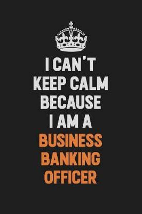 I Can't Keep Calm Because I Am A Business Banking Officer