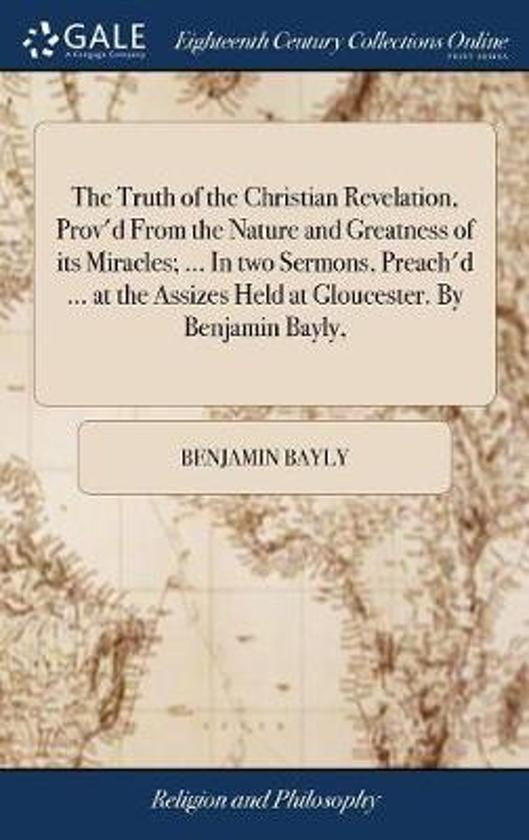 The Truth of the Christian Revelation, Prov'd from the Nature and Greatness of Its Miracles; ... in Two Sermons, Preach'd ... at the Assizes Held at Gloucester. by Benjamin Bayly,