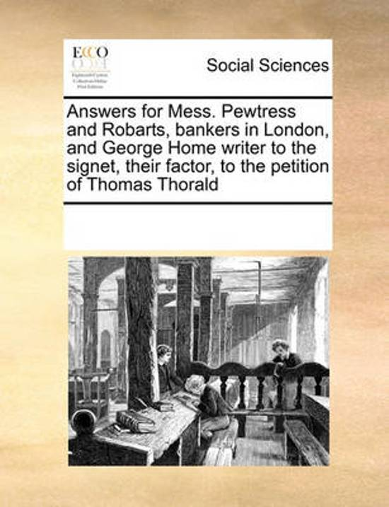 Answers for Mess. Pewtress and Robarts, Bankers in London, and George Home Writer to the Signet, Their Factor, to the Petition of Thomas Thorald