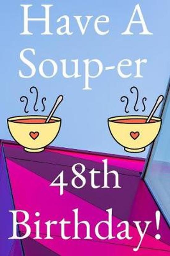 Have A Soup-er 48th Birthday: Funny 48th Birthday Gift Soup-er Journal / Notebook / Diary (6 x 9 - 110 Blank Lined Pages)