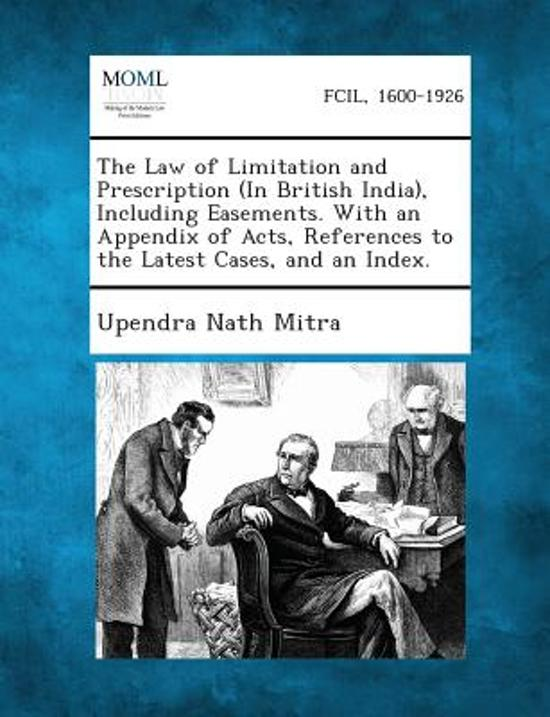 The Law of Limitation and Prescription (in British India), Including Easements. with an Appendix of Acts, References to the Latest Cases, and an Index