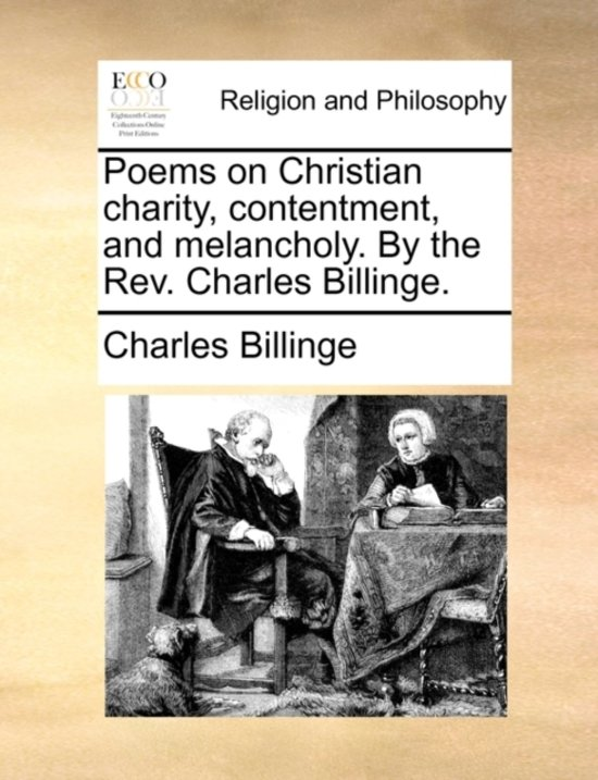 Poems on Christian Charity, Contentment, and Melancholy. by the REV. Charles Billinge.
