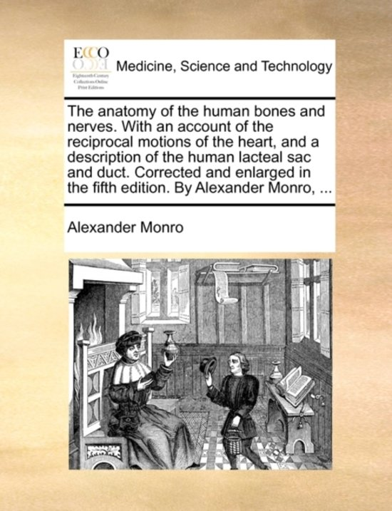 The Anatomy of the Human Bones and Nerves. with an Account of the Reciprocal Motions of the Heart, and a Description of the Human Lacteal Sac and Duct. Corrected and Enlarged in the Fifth Edition. by Alexander Monro, ...