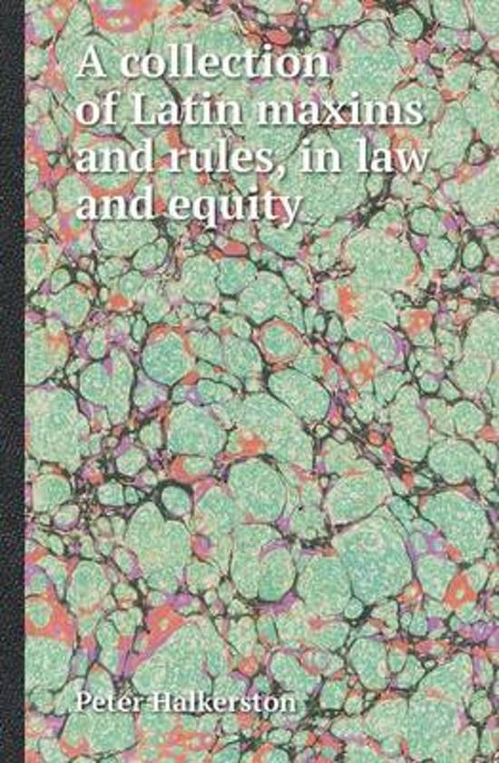 A Collection of Latin Maxims and Rules, in Law and Equity