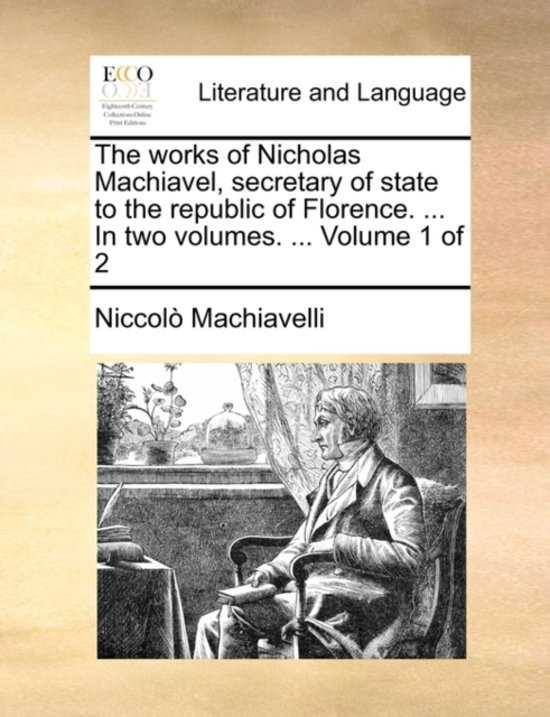Boek cover The Works of Nicholas Machiavel, Secretary of State to the Republic of Florence. ... in Two Volumes. ... Volume 1 of 2 van Niccolo (Lancaster University) M (Paperback)