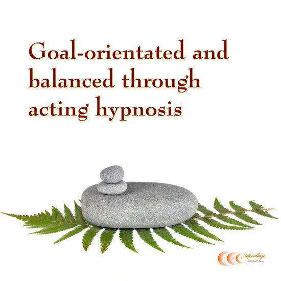 Goal-orientated and balanced through acting hypnosis