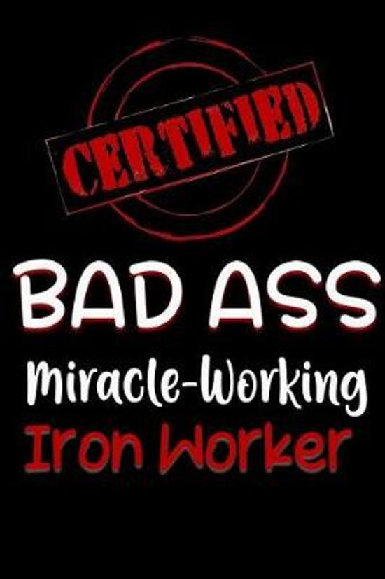 Certified Bad Ass Miracle-Working Iron Worker