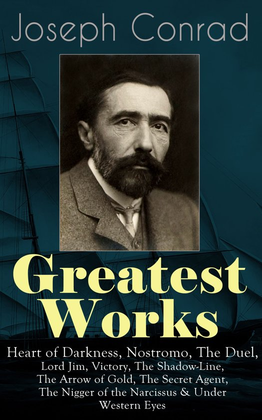 Greatest Works of Joseph Conrad: Heart of Darkness, Nostromo, The Duel, Lord Jim, Victory, The Shadow-Line, The Arrow of Gold, The Secret Agent, The Nigger of the Narcissus & Under Western Eyes