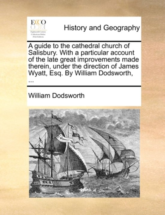 A Guide to the Cathedral Church of Salisbury. with a Particular Account of the Late Great Improvements Made Therein, Under the Direction of James Wyatt, Esq. by William Dodsworth, ...