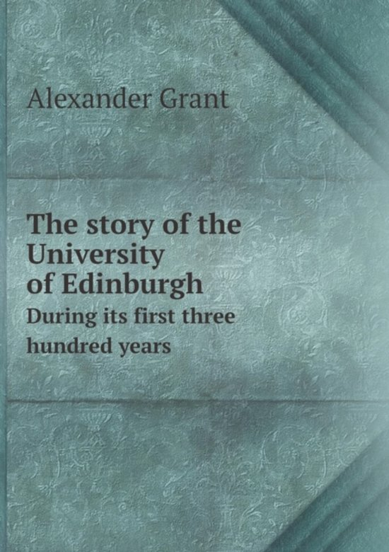 The Story of the University of Edinburgh During Its First Three Hundred Years
