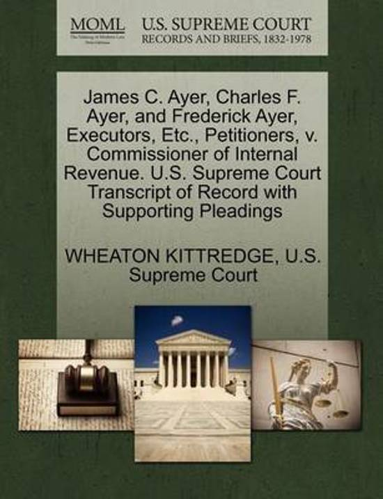 James C. Ayer, Charles F. Ayer, and Frederick Ayer, Executors, Etc., Petitioners, V. Commissioner of Internal Revenue. U.S. Supreme Court Transcript of Record with Supporting Pleadings