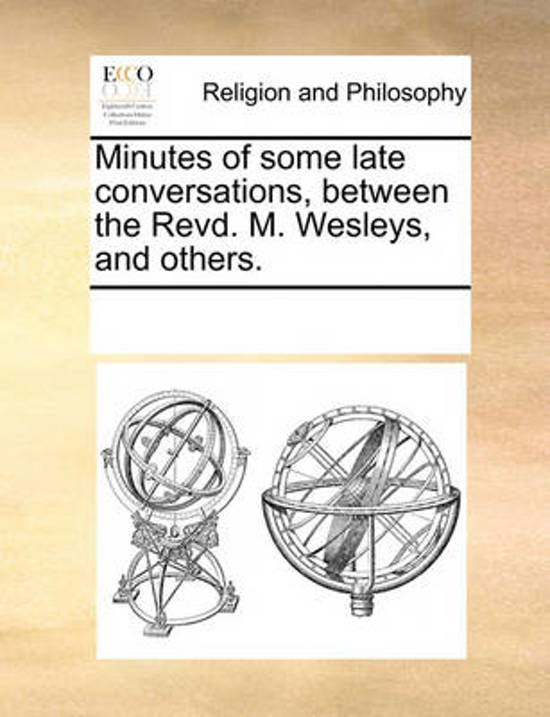 Minutes of Some Late Conversations, Between the Revd. M. Wesleys, and Others