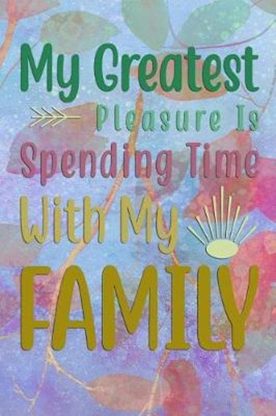 My Greatest Pleasure Is Spending Time With My FAMILY
