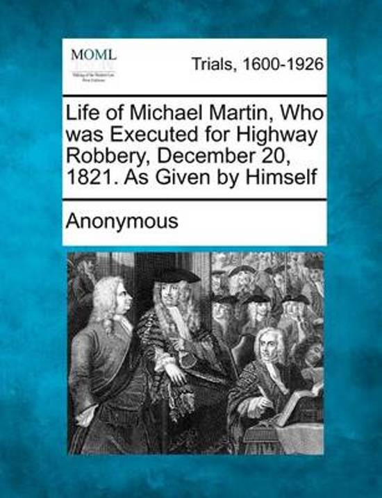 Life of Michael Martin, Who Was Executed for Highway Robbery, December 20, 1821. as Given by Himself
