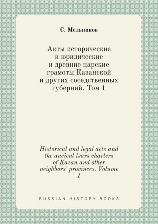 Historical and Legal Acts and the Ancient Tsars Charters of Kazan and Other Neighbors' Provinces. Volume 1