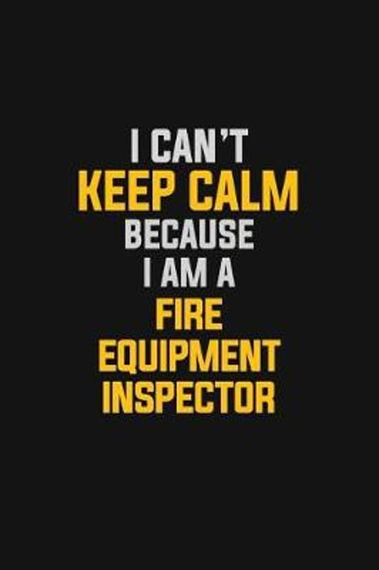 I Can't Keep Calm Because I Am A Fire Equipment Inspector