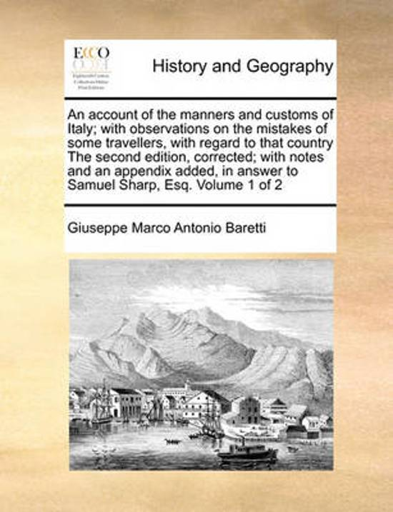 An Account of the Manners and Customs of Italy; With Observations on the Mistakes of Some Travellers, with Regard to That Country the Second Edition, Corrected; With Notes and an Appendix Added, in Answer to Samuel Sharp, Esq. Volume 1 of 2