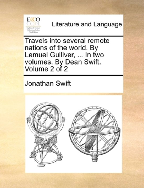 Travels Into Several Remote Nations of the World. by Lemuel Gulliver, ... in Two Volumes. by Dean Swift. Volume 2 of 2