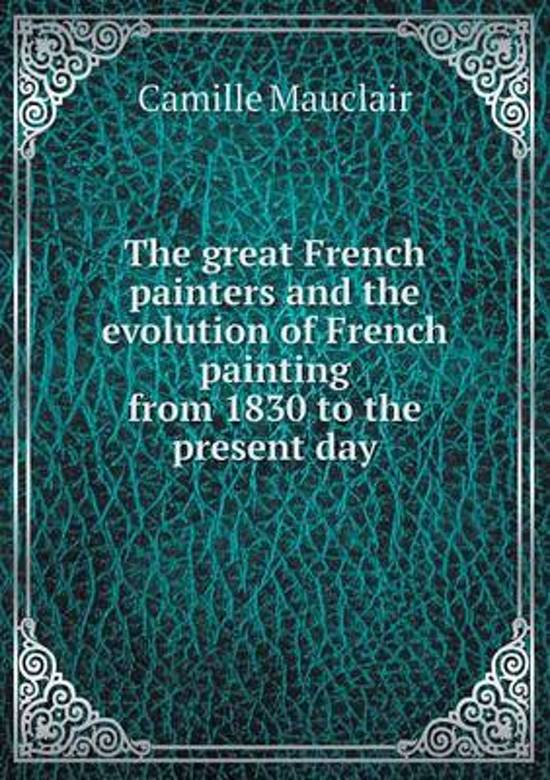 The Great French Painters and the Evolution of French Painting from 1830 to the Present Day