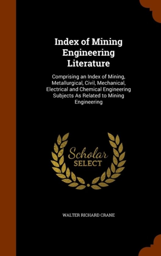 Index of Mining Engineering Literature, Comprising an Index of Mining, Metallurgical, Civil, Mechanical, Electrical and Chemical Engineering Subjects as Related to Mining Engineering