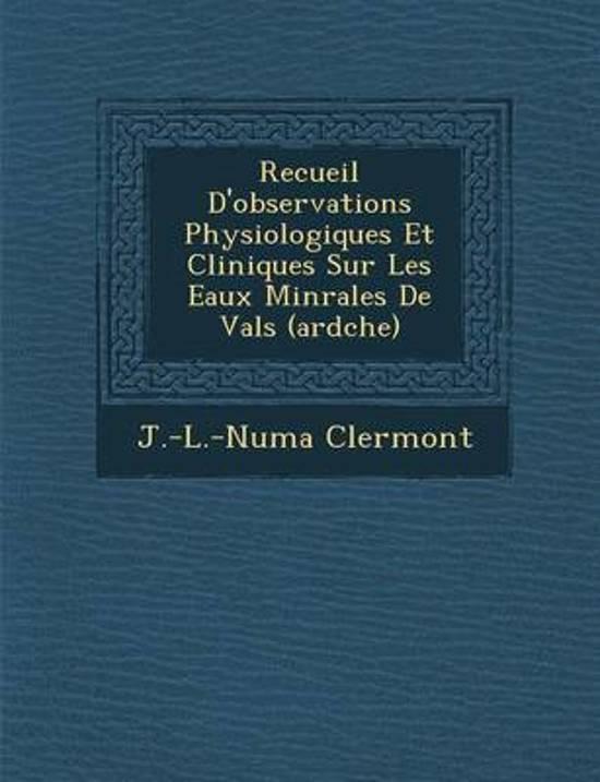 Recueil D'Observations Physiologiques Et Cliniques Sur Les Eaux Min Rales de Vals (Ard Che)