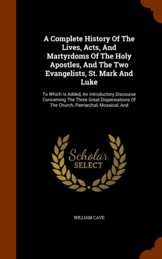 A Complete History of the Lives, Acts, and Martyrdoms of the Holy Apostles, and the Two Evangelists, St. Mark and Luke