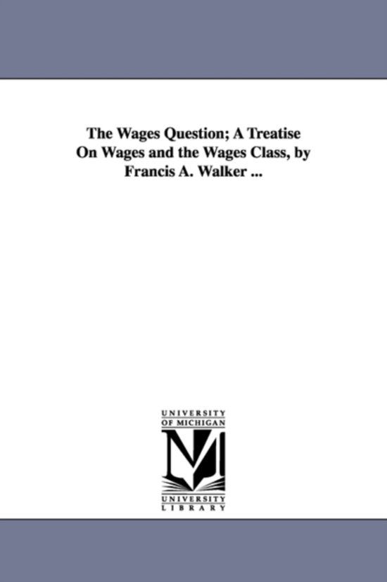 The Wages Question; A Treatise on Wages and the Wages Class, by Francis A. Walker ...