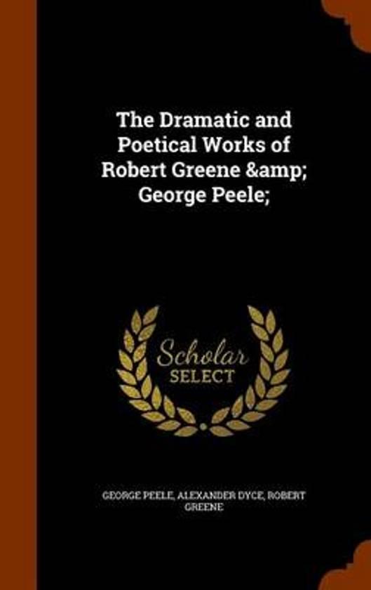 The Dramatic and Poetical Works of Robert Greene & George Peele;