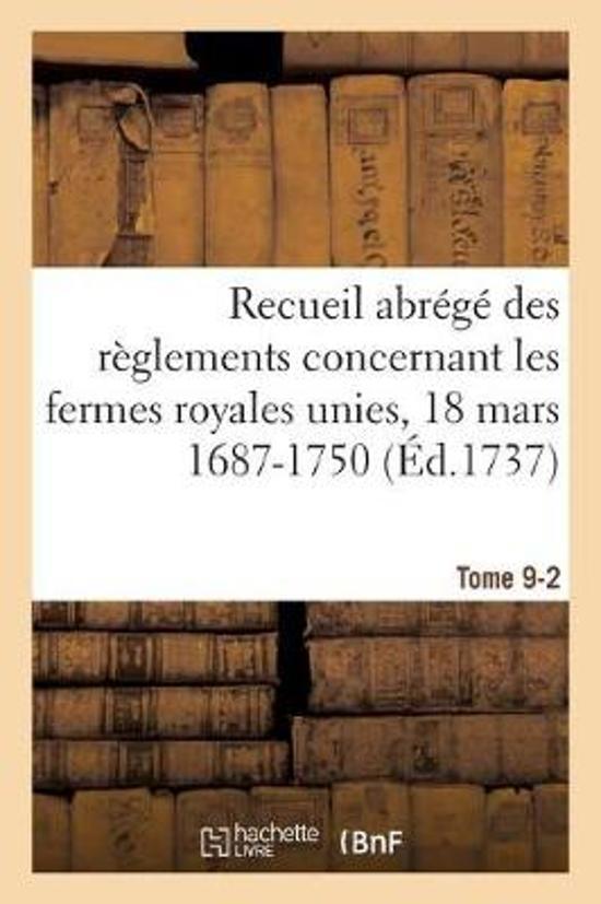 Recueil Abr g Des R glements Concernant Les Fermes Royales Unies, 18 Mars 1687-1750. Tome 9-2